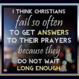 I-think-Christians-fail-so-often-to-get-answers-to-their-prayers-because-they-do-not-wait-long-enough-on-God.jpg