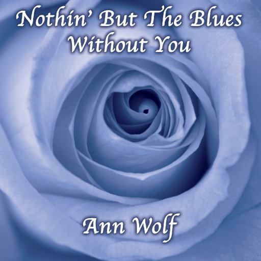 Ann M. Wolf Album - Nothin' But the Blues Without You