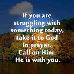 biblegodquotes.co...-if-you-are-struggling-with-something-today-take-it-to-god-in-prayer.-call-on-him.-he-is-with-you..jpg
