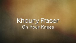 Khoury Fraser - On Your Knees